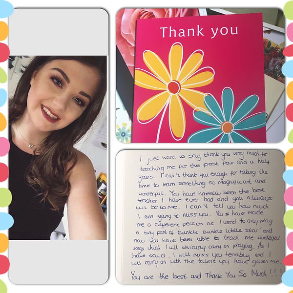 "This is a collage containing a pink Thank You Card with a couple of flowers on it.  There is als a photo of Caitlin Ward, one of my pevious pupils, its a selfie, she is approximately 18 years old an looks ready for  fun night out.  The third picture is the inside of the card which reads as follows.  ""I just want to say thank youvery much fr teachin me for the last four and a half years.  I can't thank you enough for taking the time to learn [teach me] something so magnificent and wonderful.  You have honestly been the best teacher I have ever had and you always will be to me.  I can't tell you how much I am going to miss you.  You have made me a different person as I used to only play a tiny part of ""twinkle, twinkle, little star"", and no you have been able to teach me wonderful songs which I will obviously carry on playing. As I have said, I will miss you terribly and I will carry on with the talent you have given me.  You are the best and Thank You So Much !!!"