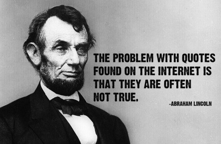 The problem with quotes found on the internet is that they are often not true. -Abraham Lincoln