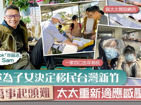 【移民台灣】港爸為子女決定移民台灣新竹 萬事起頭難太太重新適應感壓力