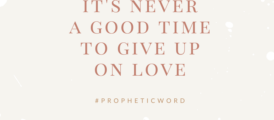 It's never a good time to give up on Love.