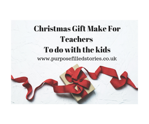 White background, title Christmas Gift Make For Teachers To do with the kids. Below title is website address, www.purposefilledstories.co.uk, present underneath wrapped in red ribbon