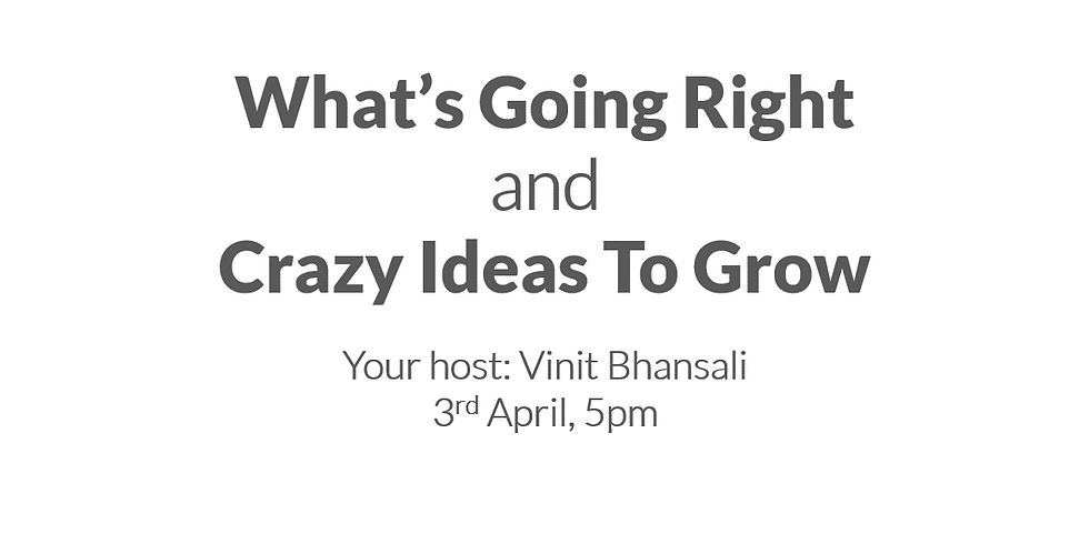 What's Going Right & Crazy Ideas To Grow