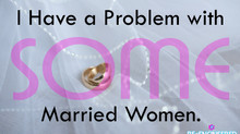 I Have a Problem with (Some) Married Women.