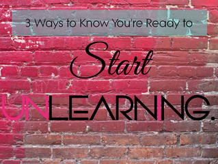 3 Ways You Know You're Ready to Start UNlearning.