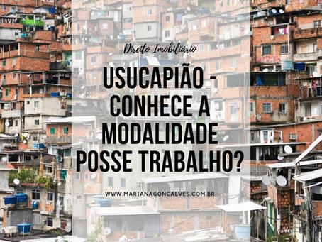 Usucapião - Conhece a modalidade POSSE TRABALHO?