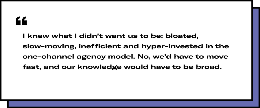 I knew what I didn't want us to be: bloated, slow-moving, inefficient and hyper-invested in the one-channel agency model. No, we'd have to move fast, and our knowledge would have to be broad.
