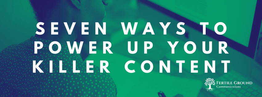 Seven Ways to Power Up Your Killer Content | Fertile Ground Communications