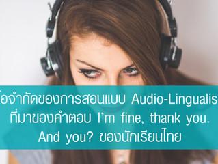 ข้อจำกัดของการสอนแบบ Audio-Lingualism ที่มาของคำตอบ I'm fine, thank you. And you? ของนักเรียนไทย
