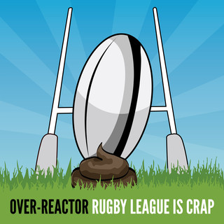 Over-Reactor - Rugby League is crap - 2013