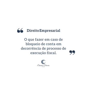 Direito Empresarial: o que fazer em caso de bloqueio de conta em decorrência de execução fiscal?