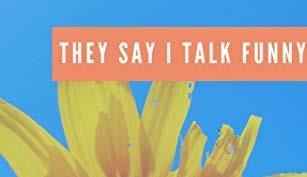 They Say I Talk Funny