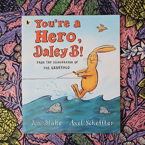 You're a Hero, Daley B! By Jon Blake and Axel Scheffler