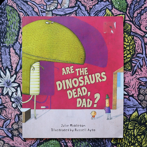 Are The Dinosaurs Dead, Dad? By Julie Middleton and Russell Ayto