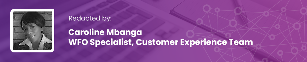 Redacted by: Caroline Mbanga - WFO Specialist, Customer Experience Team