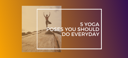 5 Yoga Poses You Should Do Everyday
