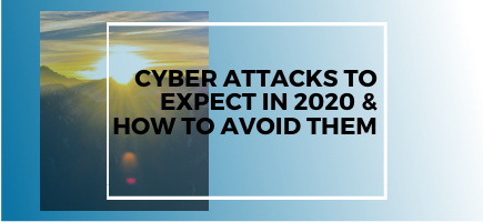 Cyber Attacks to Expect in 2020 & How To Avoid Them