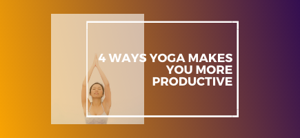 4 Ways Yoga Makes You More Productive