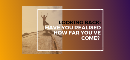 Looking Back: Have you realised how far you've come?