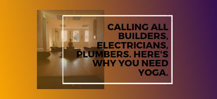 Calling All Builders, Electricians, Plumbers. Here's Why You Need Yoga.