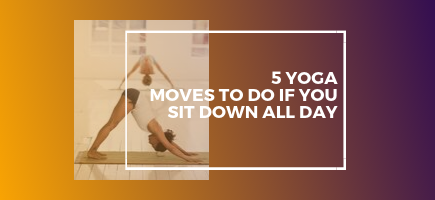 5 Yoga Moves to Do If You Sit Down All Day