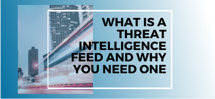 What is a Threat Intelligence Feed and Why You Need One
