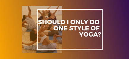 Should I Only Do One Style Of Yoga?