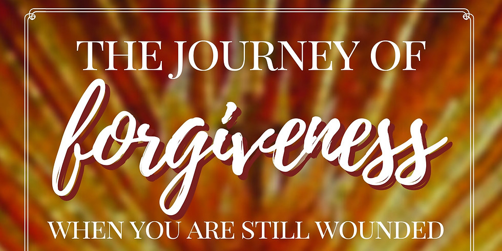 THE JOURNEY OF FORGIVENESS – WHEN YOU ARE STILL WOUNDED