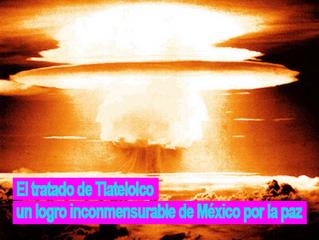 El tratado de Tlatelolco un logro inconmensurable de México por la paz