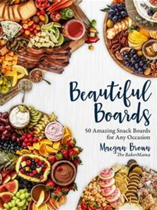 Beautiful Boards: 50 Amazing Snack Boards for Any Occasion, by Maegan Brown