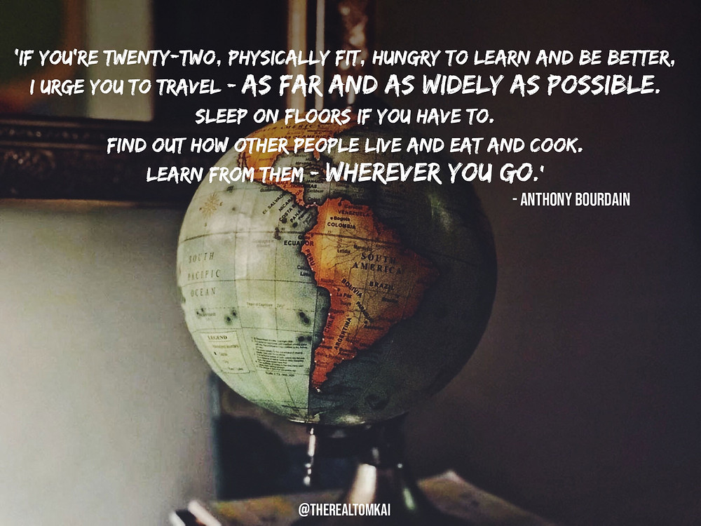 "Quote that says, ""If you're twenty-two, physically fit, hungry to learn and be better, I urge you to travel – as far and as widely as possible. Sleep on floors if you have to. Find out how other people live and eat and cook. Learn from them – wherever you go."" by Anthony Bourdain"