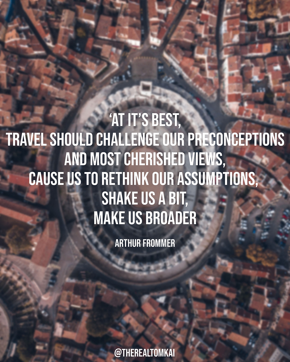 "Quote that says, ""At its best, travel should challenge our preconceptions and most cherished views, cause us to rethink our assumptions, shake us a bit, make us broader minded and more understanding."" by Arthur Frommer"