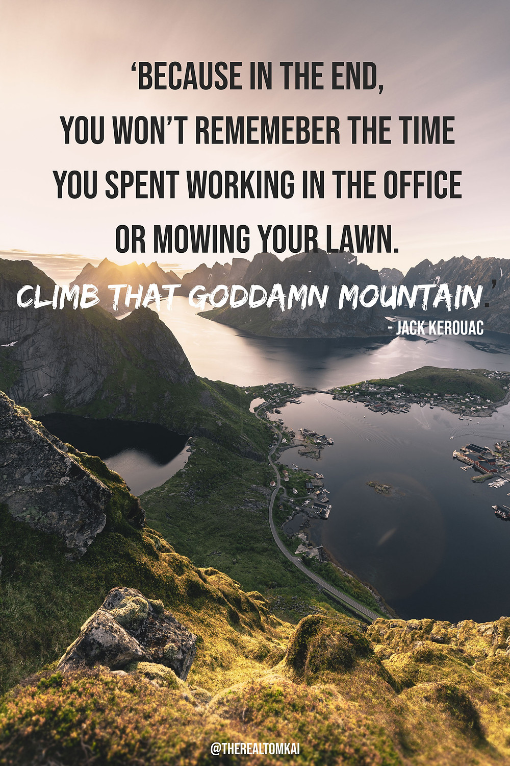 "Quote that says, ""Because in the end, you won't remember the time you spent working in the office or mowing your lawn. Climb that goddamn mountain.""by Jack Kerouac"