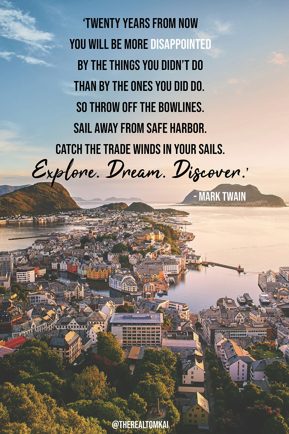 "Quote that says, ""Twenty years from now you will be more disappointed by the things that you didn't do than by the ones you did do. So throw off the bowlines. Sail away from the safe harbor. Catch the trade winds in your sails. Explore. Dream. Discover.""by Mark Twain"