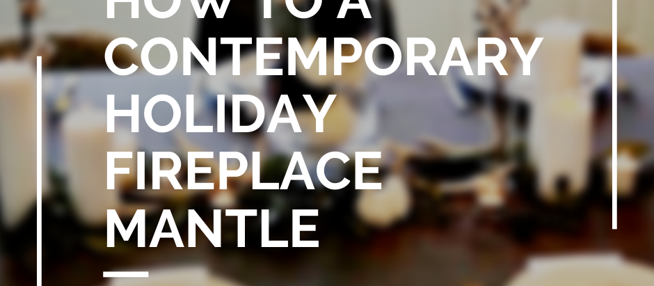 How to Style the Perfect Contemporary Holiday Fireplace Mantle