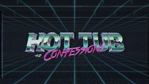 Hot Tub & Confessions   |  2021