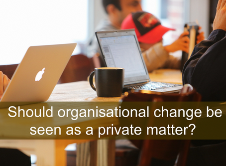 Should organisational change be seen as a private matter? (for the CEOs of the self, and/or of organ