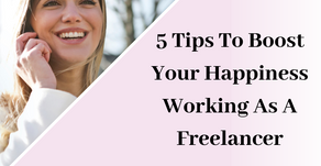 5 Tips To Boost Your Happiness Working As A Freelancer.