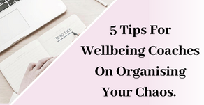 5 Tips For Wellbeing Coaches On Organising Your Chaos!