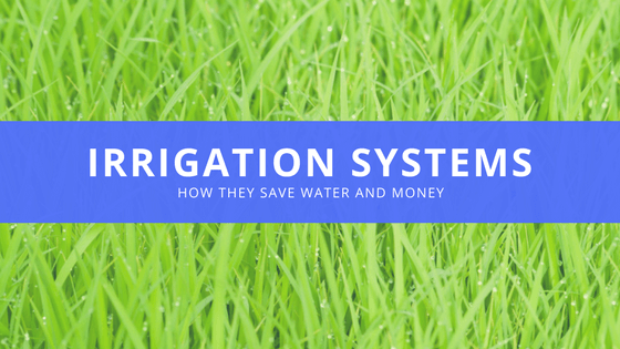 Irrigation Systems - how they save water and money.