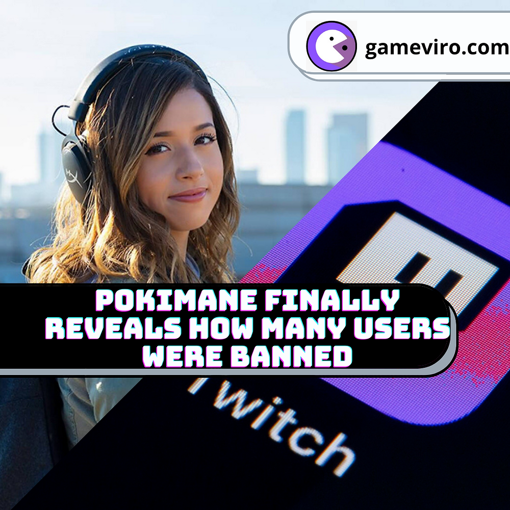 pokimane reveals how many users were actually banned