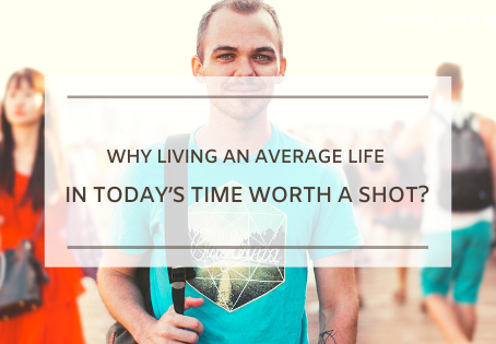 Why Living an Average Life in Today's Time Worth a Shot?