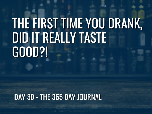 Day 30 – The First Time You Drank, Did it Really Taste Good?!