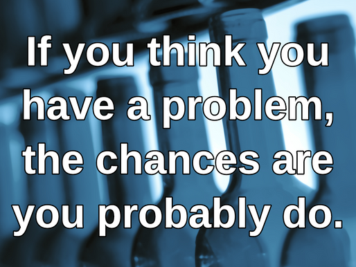 If you think you have a problem, the chances are you probably do.