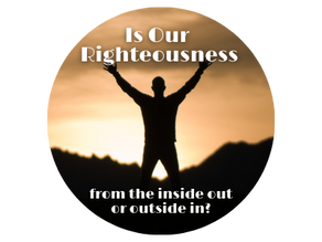 Righteousness: Inside Out or Outside In?