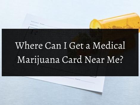 Where Can I Get a Medical Marijuana Card Near Me?