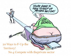 20 Ways to F-up an Economy.              No.4 Compete with the Private sector