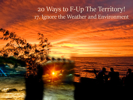 20 Ways to F-Up the Territory                No. 17 Ignore the Weather and Environment