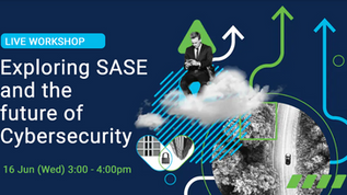 Live Workshop: Exploring SASE and the future of Cybersecurity (16 June, 3pm)