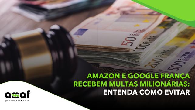 Amazon e Google França recebem multas milionárias: entenda como evitar