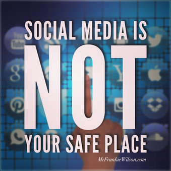 Social Media is NOT your Safe Place